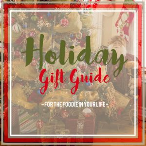 Holiday Gift Guide for the Foodie in your Life